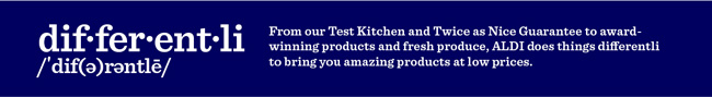 differentli: From our Test Kitchen and Twice as Nice Guarantee to award-winning products and fresh produce, ALDI does things differentli to bring you amazing products at low prices.