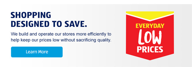 Shopping designed to save. We build and operate our stores more efficiently to help keep our prices low without sacrificing quality. Learn more about our Every Day Low Prices.